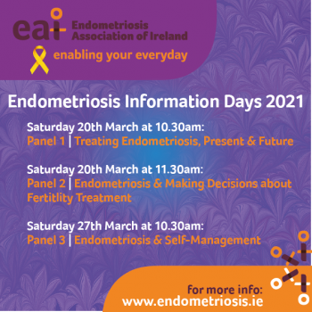 Endometriosis Information Days 2021 Saturday March 20th at 10.30am, Panel 1: Treating Endometriosis: Present and Future. Saturday March 20th at 11.30am, Panel 2: Endometriosis and Making Decisions about Fertility Treatment. Saturday March 27th at 10.30am, Panel 3: Endometriosis and Self-Management.